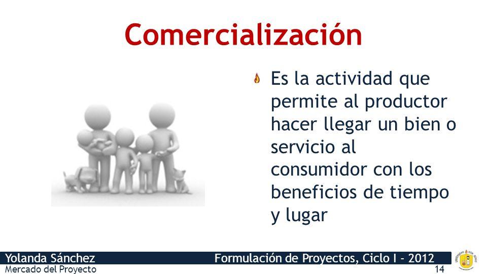 Yolanda Sánchez Formulación de Proyectos, Ciclo I - 2012 Comercialización Es la actividad que permite al productor hacer llegar un bien o servicio al