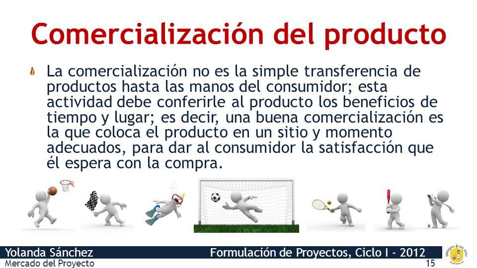 Yolanda Sánchez Formulación de Proyectos, Ciclo I - 2012 Comercialización del producto La comercialización no es la simple transferencia de productos