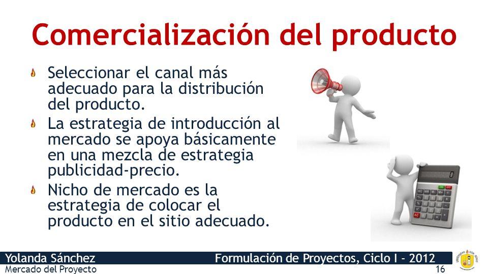 Yolanda Sánchez Formulación de Proyectos, Ciclo I - 2012 Comercialización del producto Seleccionar el canal más adecuado para la distribución del prod