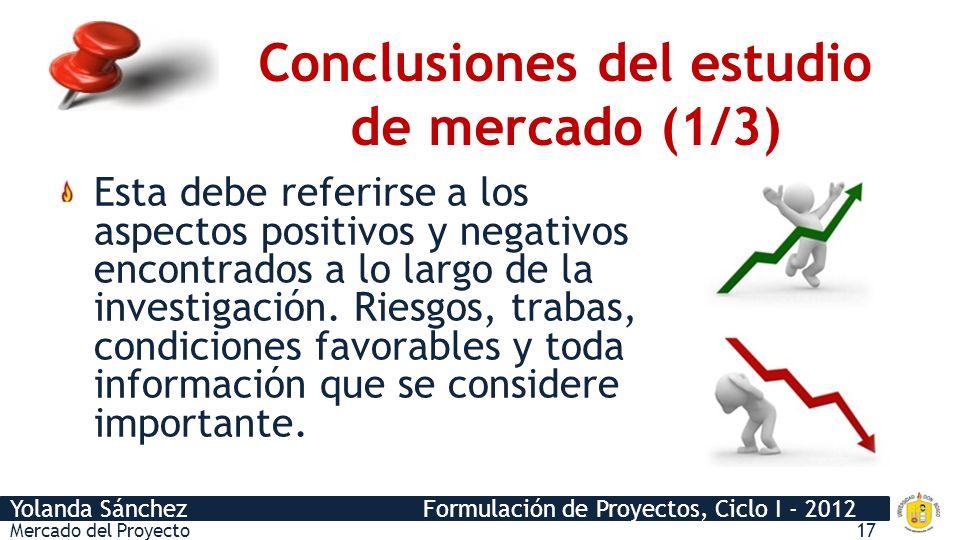 Yolanda Sánchez Formulación de Proyectos, Ciclo I - 2012 Conclusiones del estudio de mercado (1/3) Mercado del Proyecto17 Esta debe referirse a los as
