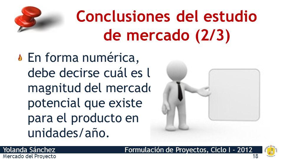 Yolanda Sánchez Formulación de Proyectos, Ciclo I - 2012 Mercado del Proyecto18 En forma numérica, debe decirse cuál es la magnitud del mercado potenc