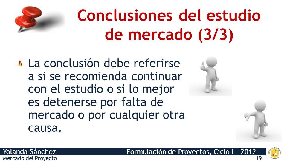 Yolanda Sánchez Formulación de Proyectos, Ciclo I - 2012 Conclusiones del estudio de mercado (3/3) Mercado del Proyecto19 La conclusión debe referirse a si se recomienda continuar con el estudio o si lo mejor es detenerse por falta de mercado o por cualquier otra causa.