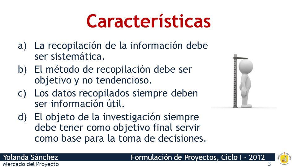 Yolanda Sánchez Formulación de Proyectos, Ciclo I - 2012 Características a)La recopilación de la información debe ser sistemática. b)El método de reco
