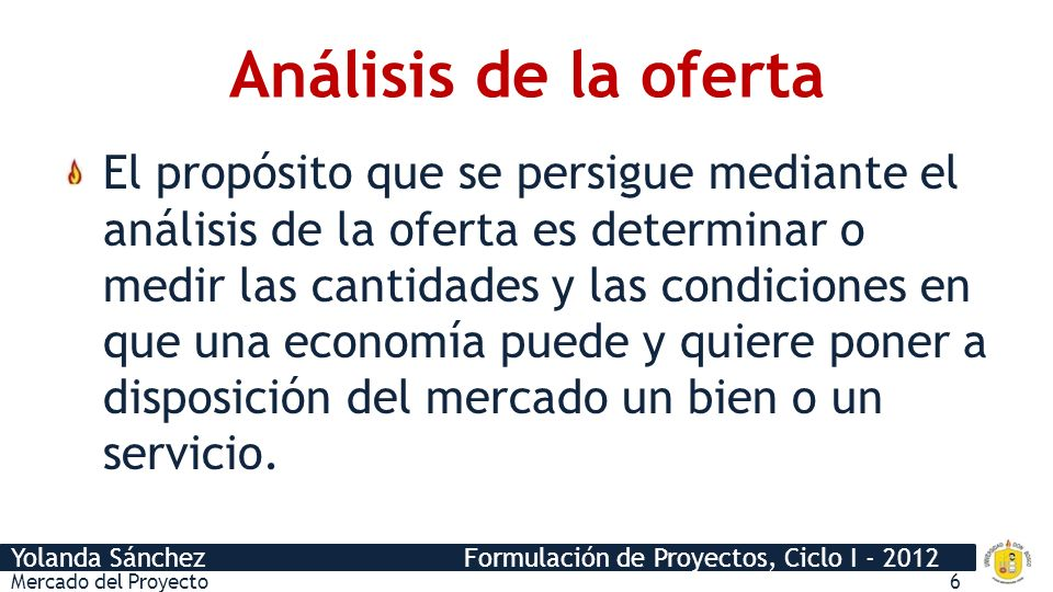 Yolanda Sánchez Formulación de Proyectos, Ciclo I - 2012 Análisis de la oferta El propósito que se persigue mediante el análisis de la oferta es deter