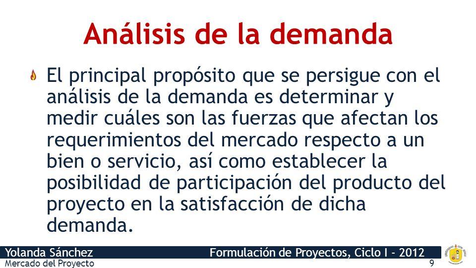 Yolanda Sánchez Formulación de Proyectos, Ciclo I - 2012 Análisis de la demanda El principal propósito que se persigue con el análisis de la demanda e