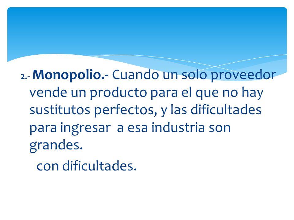 2.- Monopolio.- Cuando un solo proveedor vende un producto para el que no hay sustitutos perfectos, y las dificultades para ingresar a esa industria s