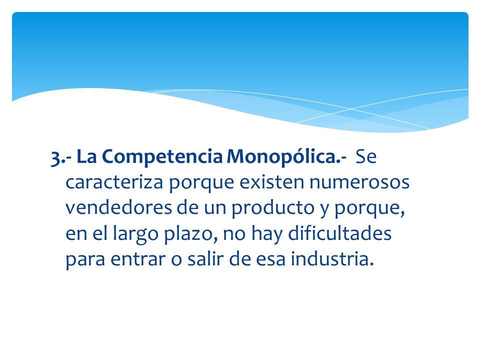 3.- La Competencia Monopólica.- Se caracteriza porque existen numerosos vendedores de un producto y porque, en el largo plazo, no hay dificultades par