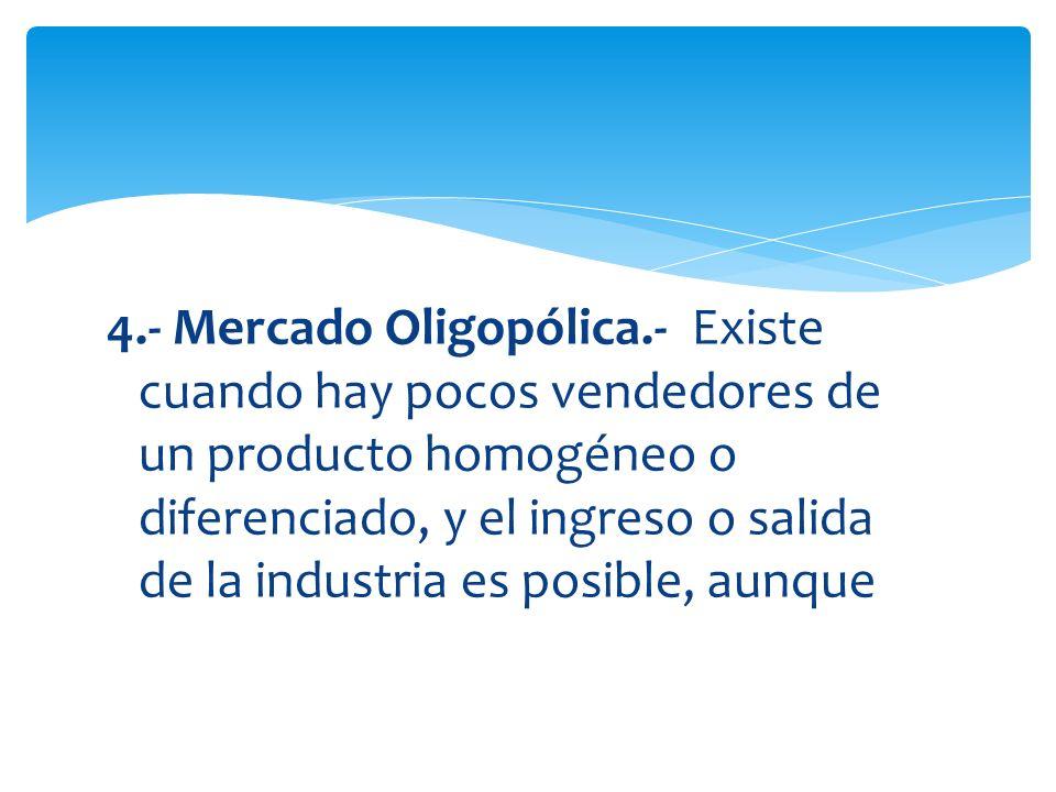4.- Mercado Oligopólica.- Existe cuando hay pocos vendedores de un producto homogéneo o diferenciado, y el ingreso o salida de la industria es posible