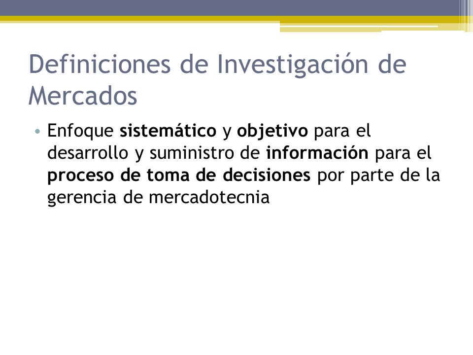 Definiciones de Investigación de Mercados Enfoque sistemático y objetivo para el desarrollo y suministro de información para el proceso de toma de dec