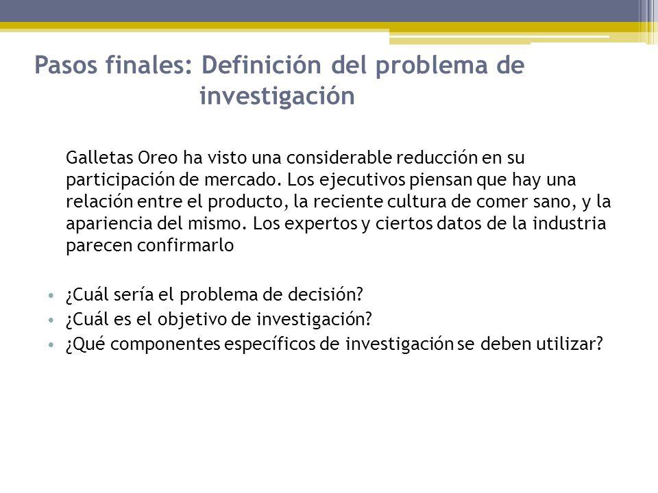 Pasos finales: Definición del problema de investigación Galletas Oreo ha visto una considerable reducción en su participación de mercado. Los ejecutiv