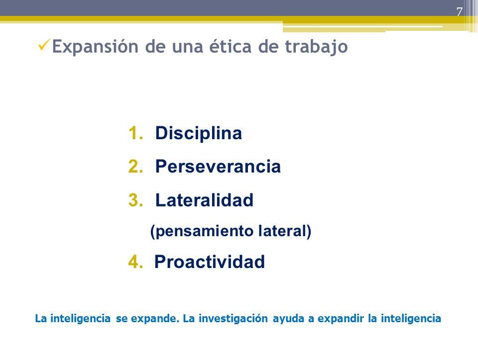 7 Expansión de una ética de trabajo 1.Disciplina 2.Perseverancia 3.Lateralidad (pensamiento lateral) 4. Proactividad La inteligencia se expande. La in
