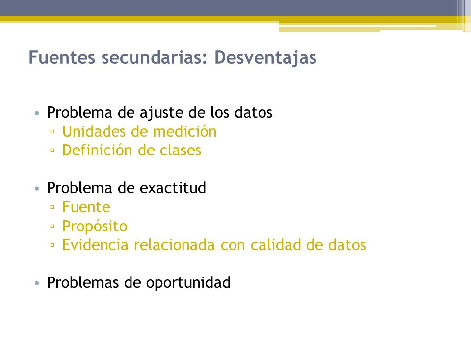 Fuentes secundarias: Desventajas Problema de ajuste de los datos Unidades de medición Definición de clases Problema de exactitud Fuente Propósito Evid