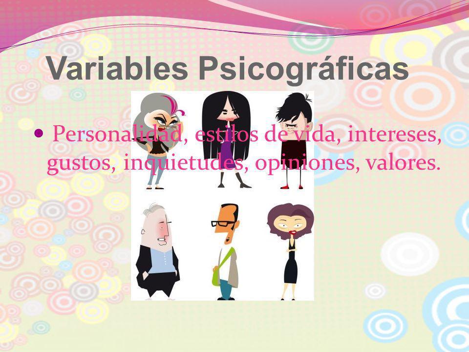 Variables Psicográficas Personalidad, estilos de vida, intereses, gustos, inquietudes, opiniones, valores.