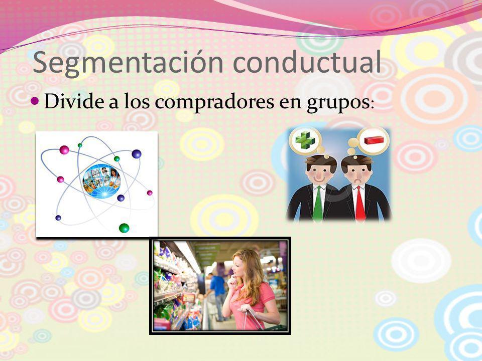 Segmentación conductual Divide a los compradores en grupos :