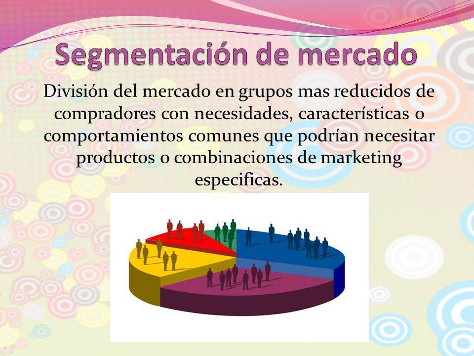 División del mercado en grupos mas reducidos de compradores con necesidades, características o comportamientos comunes que podrían necesitar productos