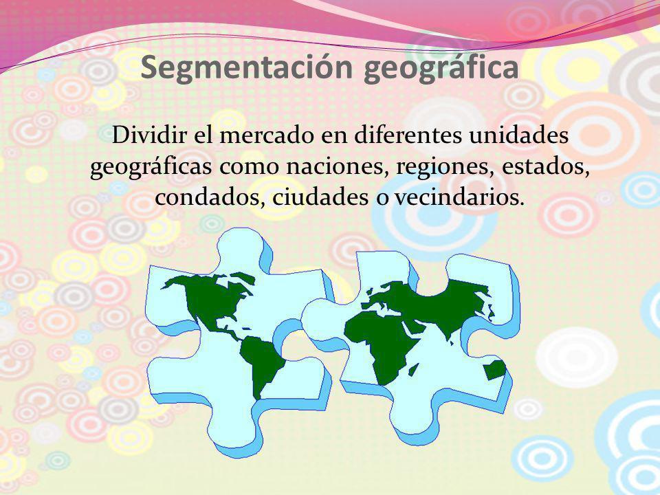 Segmentación geográfica Dividir el mercado en diferentes unidades geográficas como naciones, regiones, estados, condados, ciudades o vecindarios.