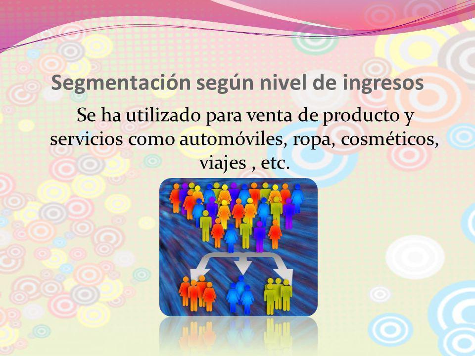 Segmentación según nivel de ingresos Se ha utilizado para venta de producto y servicios como automóviles, ropa, cosméticos, viajes, etc.