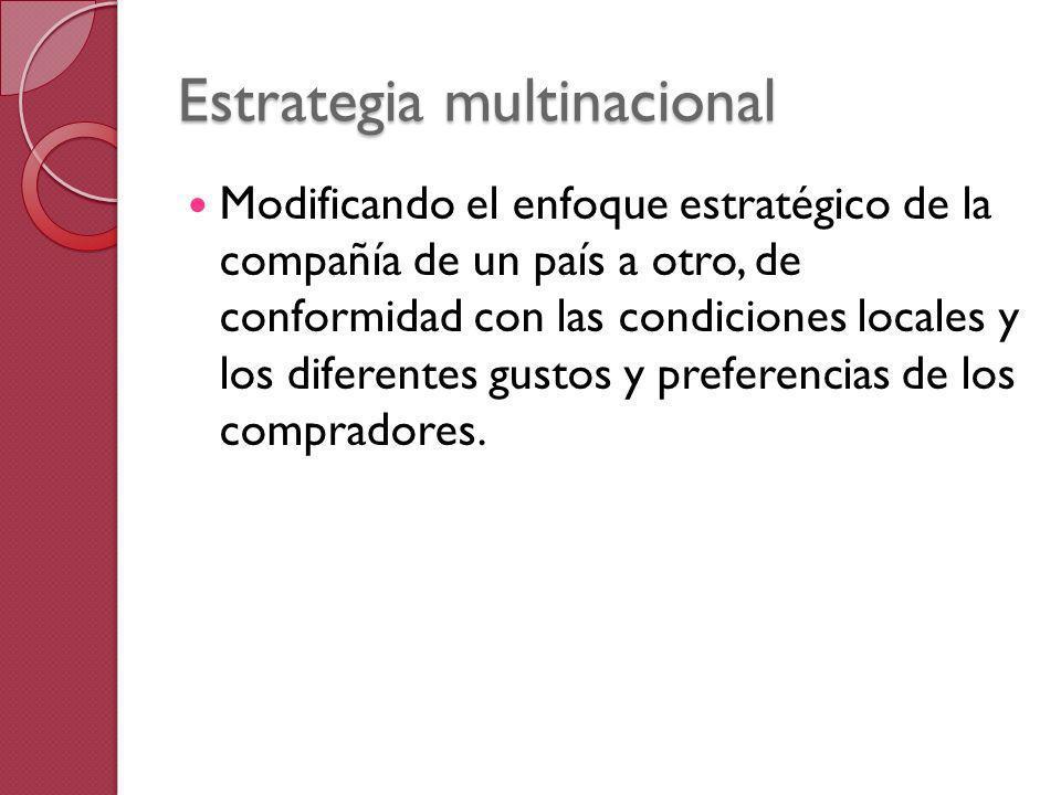 Estrategia multinacional Modificando el enfoque estratégico de la compañía de un país a otro, de conformidad con las condiciones locales y los diferen