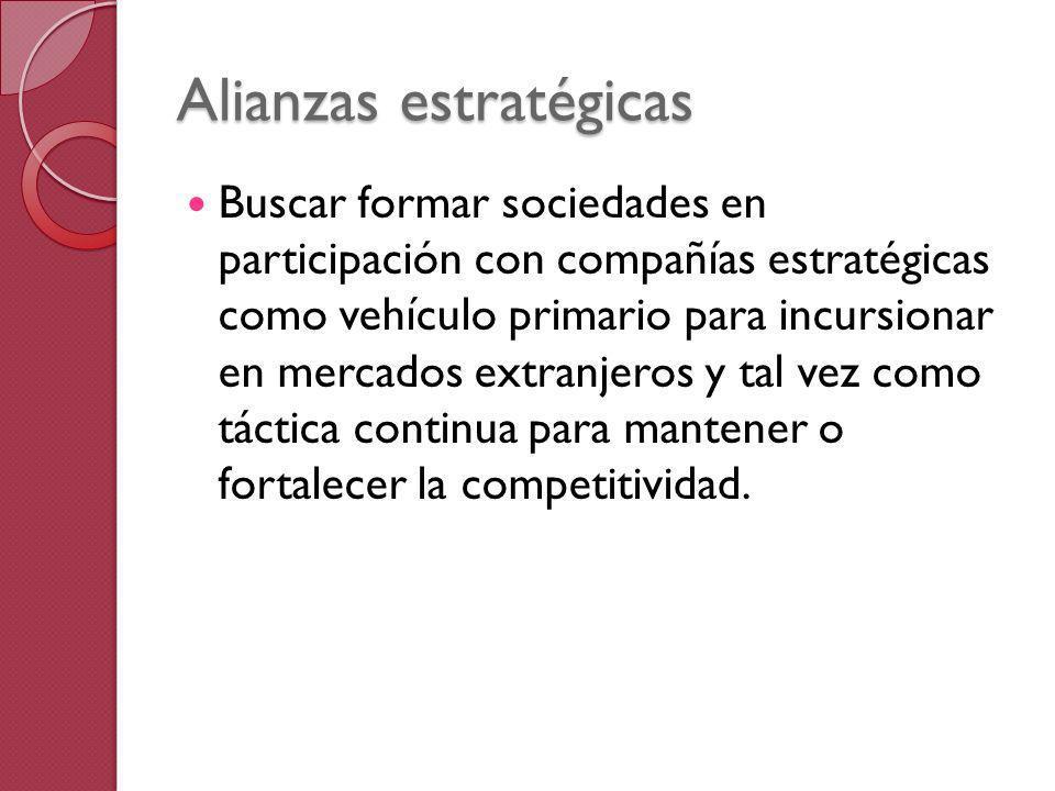 Alianzas estratégicas Buscar formar sociedades en participación con compañías estratégicas como vehículo primario para incursionar en mercados extranj