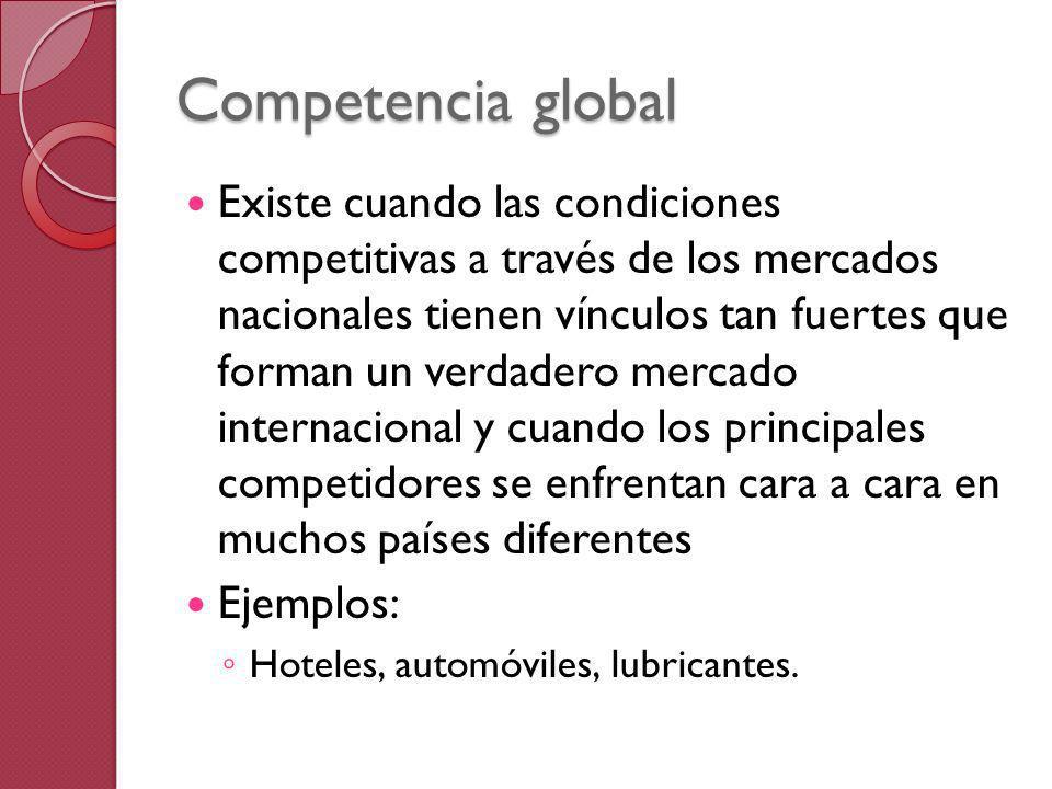 Competencia global Existe cuando las condiciones competitivas a través de los mercados nacionales tienen vínculos tan fuertes que forman un verdadero