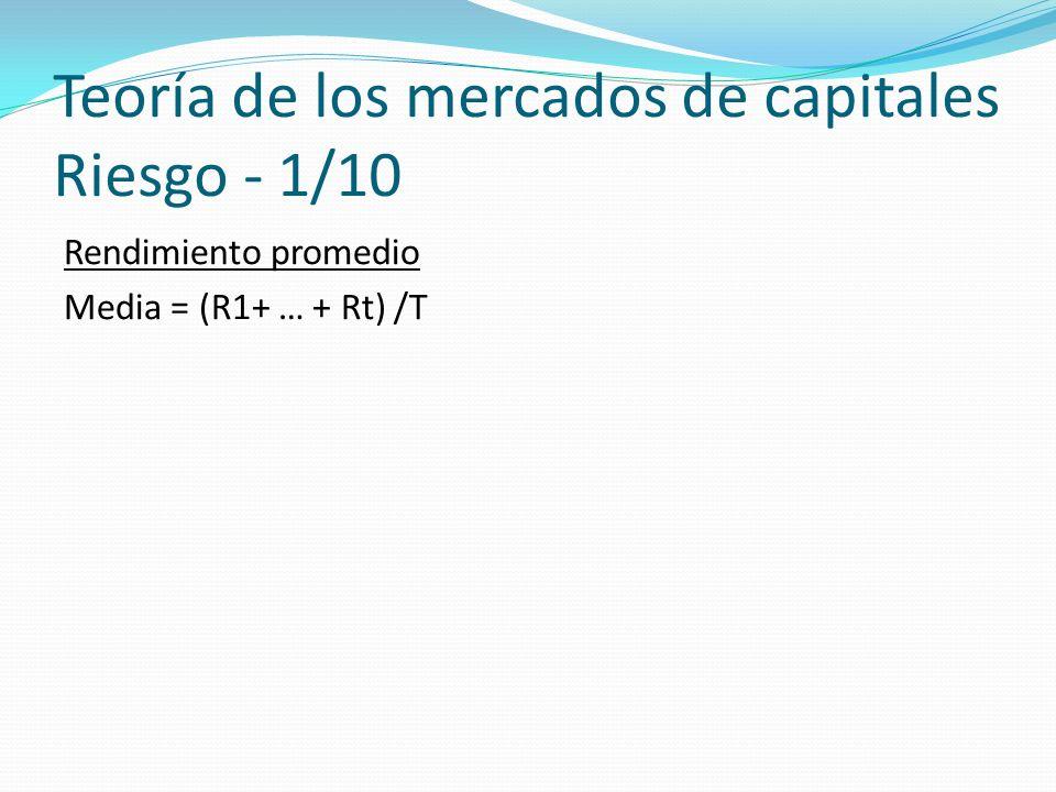 Teoría de los mercados de capitales Riesgo - 1/10 Rendimiento promedio Media = (R1+ … + Rt) /T