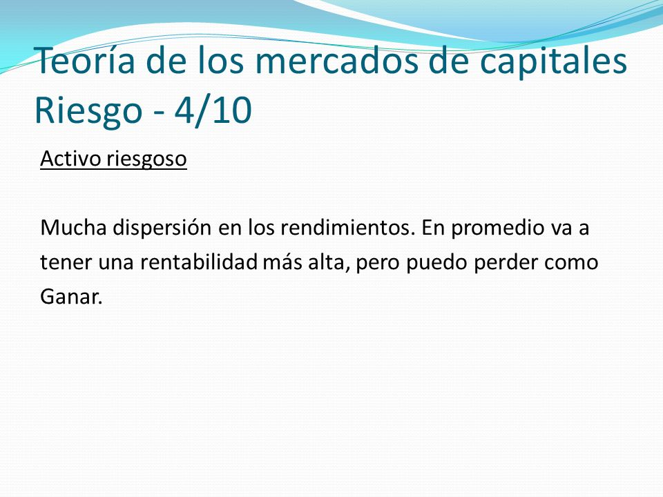 Teoría de los mercados de capitales Riesgo - 4/10 Activo riesgoso Mucha dispersión en los rendimientos.