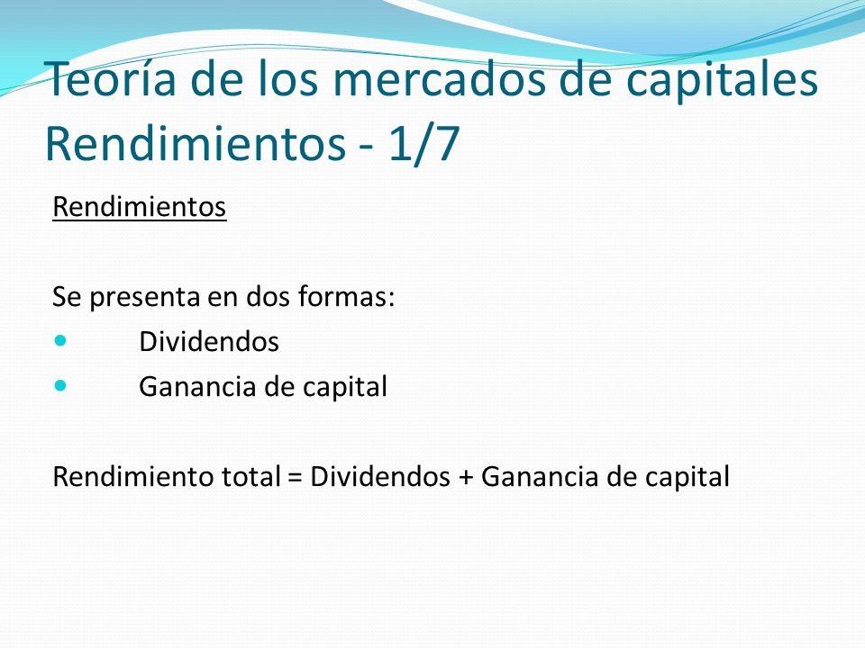 Teoría de los mercados de capitales Rendimientos - 1/7 Rendimientos Se presenta en dos formas: Dividendos Ganancia de capital Rendimiento total = Dividendos + Ganancia de capital