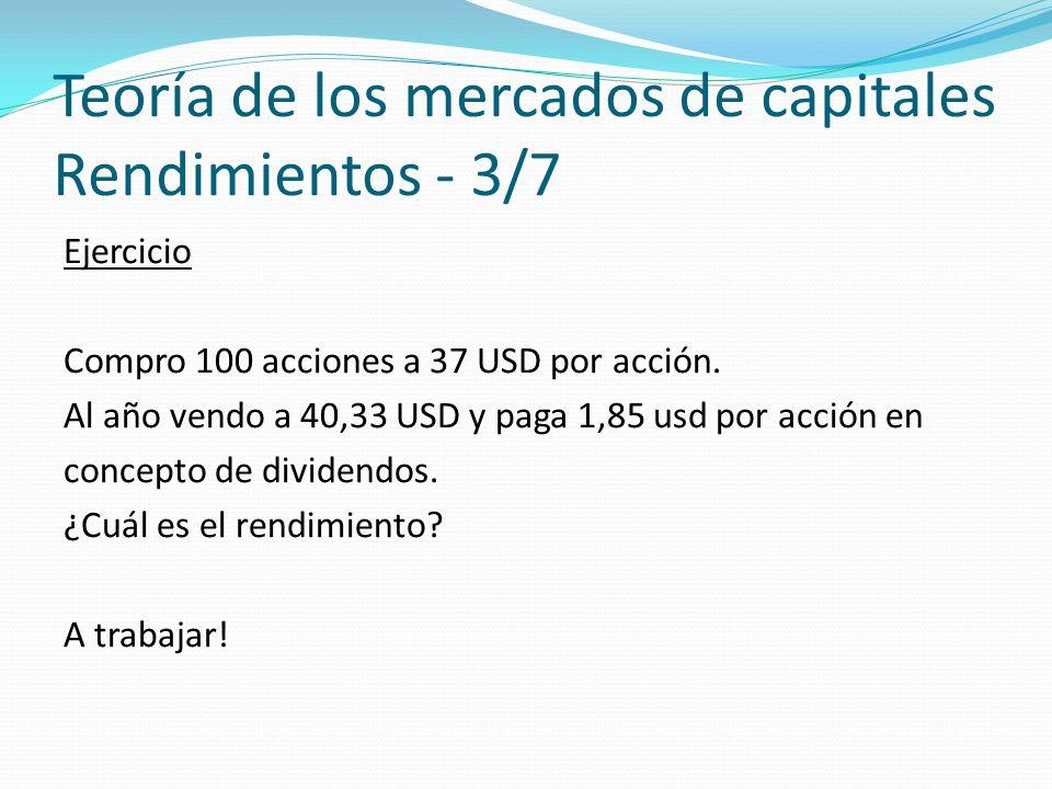 Teoría de los mercados de capitales Rendimientos - 3/7 Ejercicio Compro 100 acciones a 37 USD por acción.
