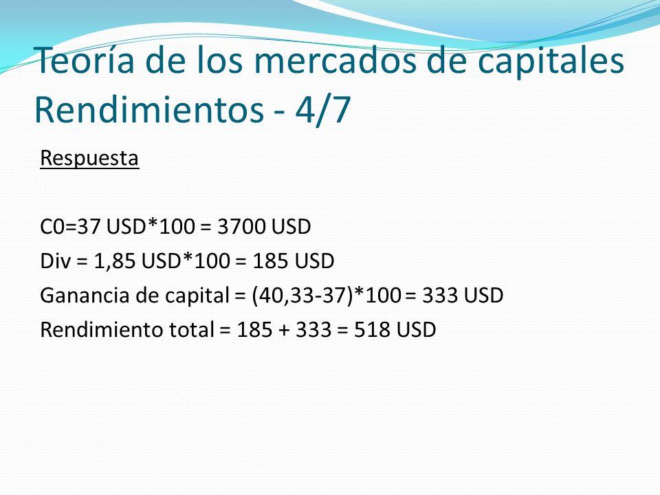 Teoría de los mercados de capitales Rendimientos - 4/7 Respuesta C0=37 USD*100 = 3700 USD Div = 1,85 USD*100 = 185 USD Ganancia de capital = (40,33-37)*100 = 333 USD Rendimiento total = 185 + 333 = 518 USD
