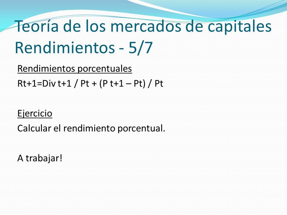 Teoría de los mercados de capitales Rendimientos - 5/7 Rendimientos porcentuales Rt+1=Div t+1 / Pt + (P t+1 – Pt) / Pt Ejercicio Calcular el rendimiento porcentual.