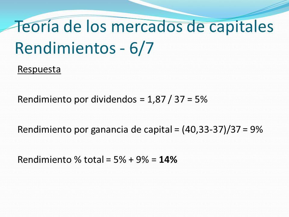 Teoría de los mercados de capitales Rendimientos - 6/7 Respuesta Rendimiento por dividendos = 1,87 / 37 = 5% Rendimiento por ganancia de capital = (40,33-37)/37 = 9% Rendimiento % total = 5% + 9% = 14%