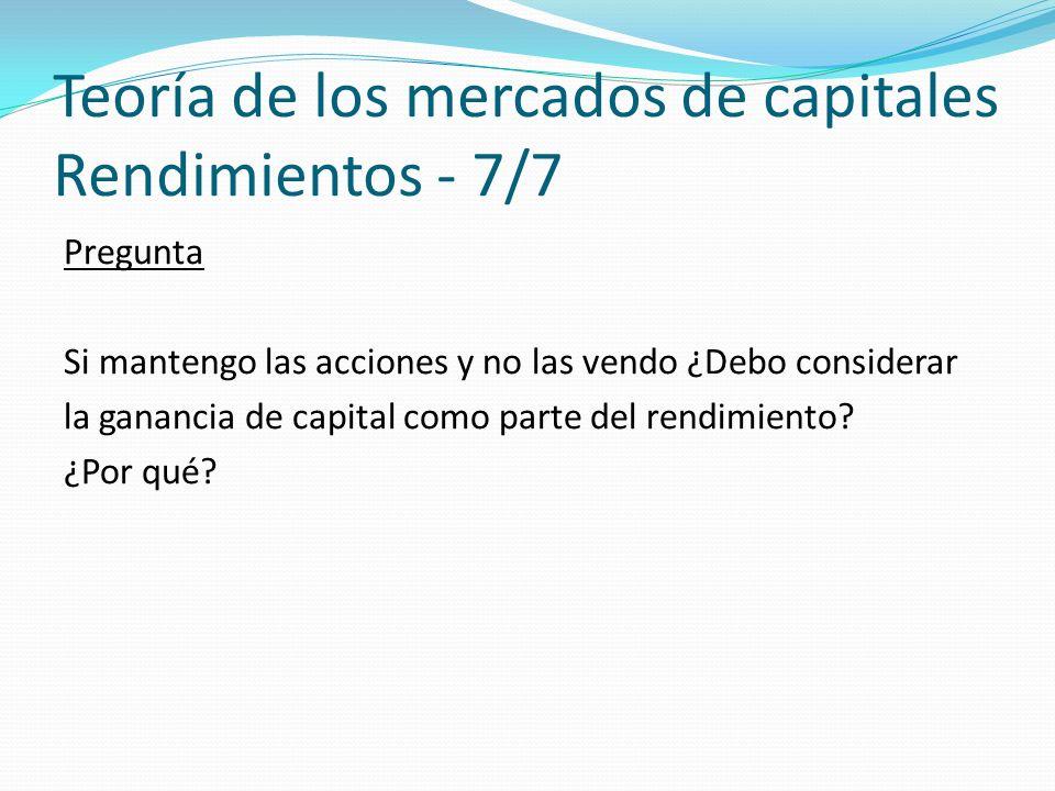 Teoría de los mercados de capitales Rendimientos - 7/7 Pregunta Si mantengo las acciones y no las vendo ¿Debo considerar la ganancia de capital como parte del rendimiento.