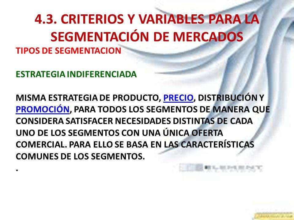 4.3. CRITERIOS Y VARIABLES PARA LA SEGMENTACIÓN DE MERCADOS TIPOS DE SEGMENTACION ESTRATEGIA INDIFERENCIADA MISMA ESTRATEGIA DE PRODUCTO, PRECIO, DIST