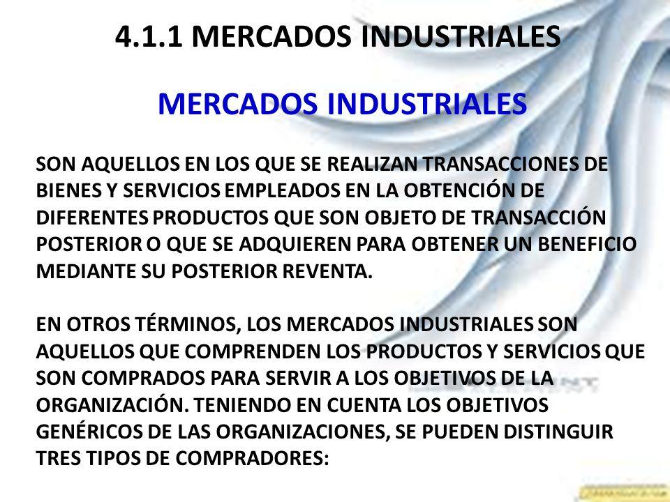 4.1.1 MERCADOS INDUSTRIALES MERCADOS INDUSTRIALES SON AQUELLOS EN LOS QUE SE REALIZAN TRANSACCIONES DE BIENES Y SERVICIOS EMPLEADOS EN LA OBTENCIÓN DE