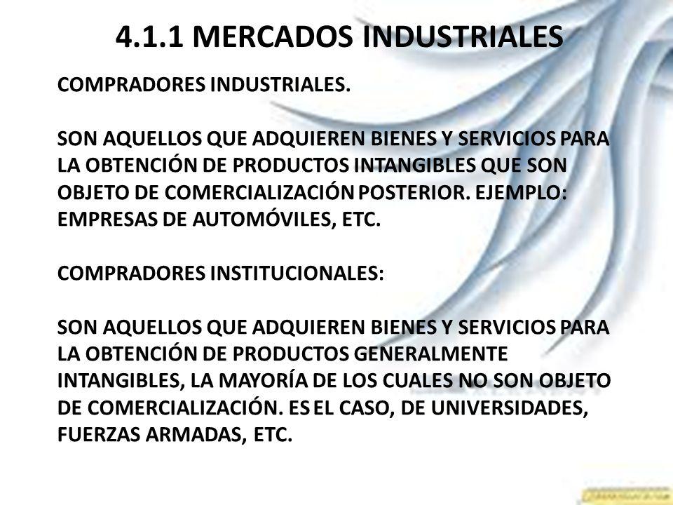 4.1.1 MERCADOS INDUSTRIALES COMPRADORES INDUSTRIALES. SON AQUELLOS QUE ADQUIEREN BIENES Y SERVICIOS PARA LA OBTENCIÓN DE PRODUCTOS INTANGIBLES QUE SON
