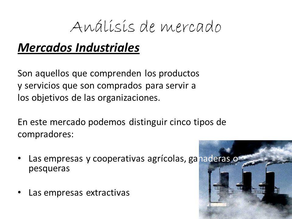 Análisis de mercado Mercados Industriales Son aquellos que comprenden los productos y servicios que son comprados para servir a los objetivos de las o
