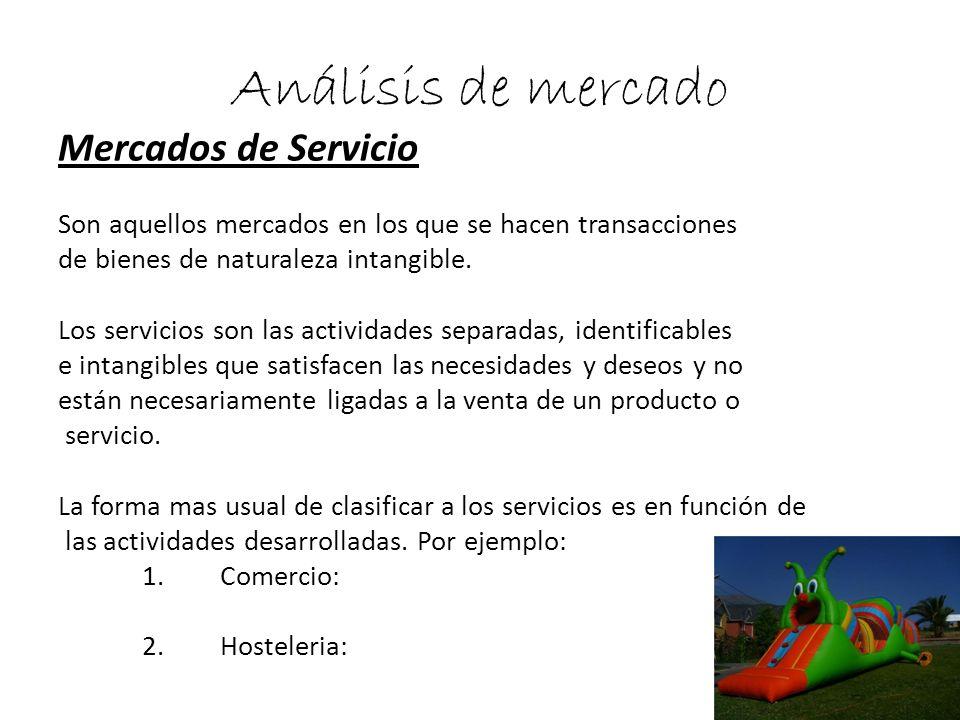 Análisis de mercado Mercados de Servicio Son aquellos mercados en los que se hacen transacciones de bienes de naturaleza intangible. Los servicios son