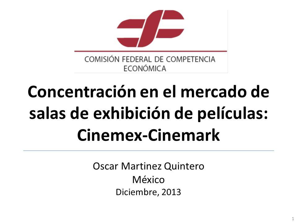 Concentración en el mercado de salas de exhibición de películas: Cinemex-Cinemark Oscar Martinez Quintero México Diciembre, 2013 1