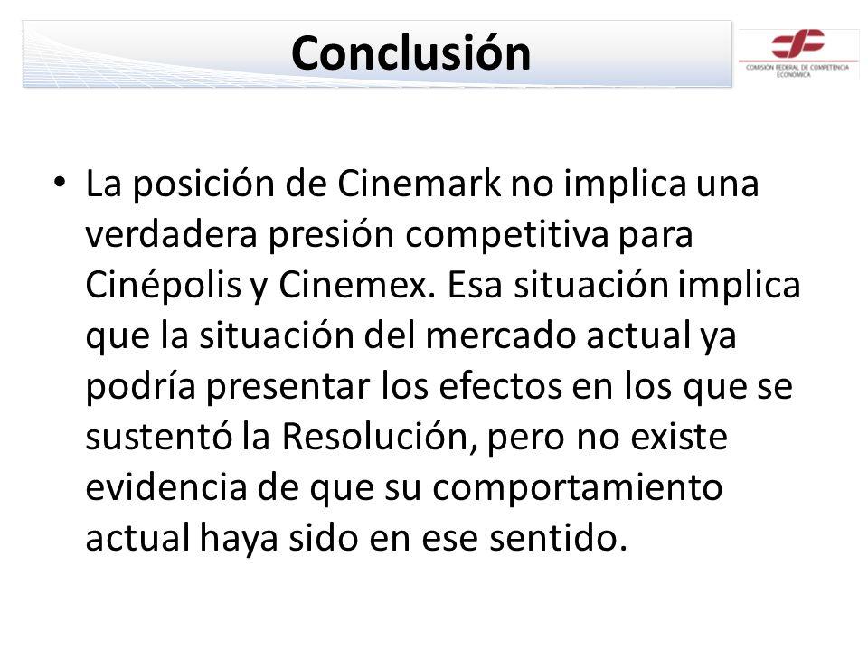 Conclusión La posición de Cinemark no implica una verdadera presión competitiva para Cinépolis y Cinemex. Esa situación implica que la situación del m
