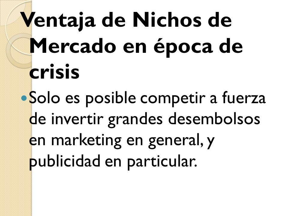 Ventaja de Nichos de Mercado en época de crisis Solo es posible competir a fuerza de invertir grandes desembolsos en marketing en general, y publicida