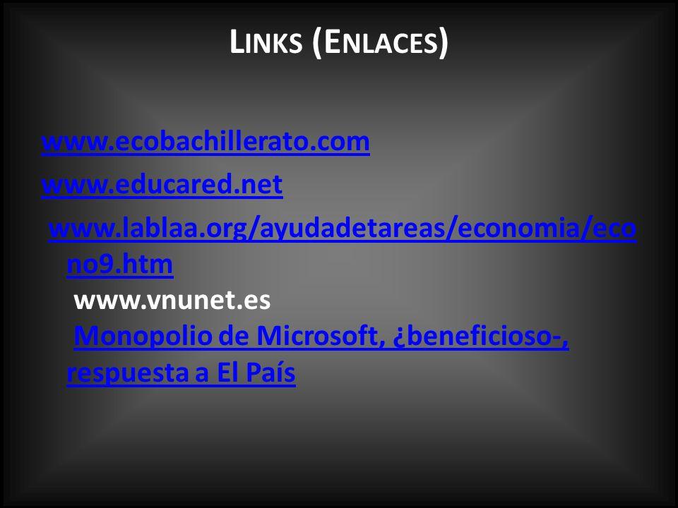L INKS (E NLACES ) www.ecobachillerato.com www.educared.net www.lablaa.org/ayudadetareas/economia/eco no9.htm www.vnunet.es Monopolio de Microsoft, ¿beneficioso-, respuesta a El Paíswww.lablaa.org/ayudadetareas/economia/eco no9.htmMonopolio de Microsoft, ¿beneficioso-, respuesta a El País