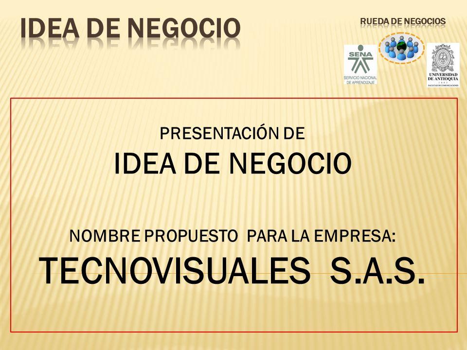 PRESENTACIÓN DE IDEA DE NEGOCIO NOMBRE PROPUESTO PARA LA EMPRESA: TECNOVISUALES S.A.S.