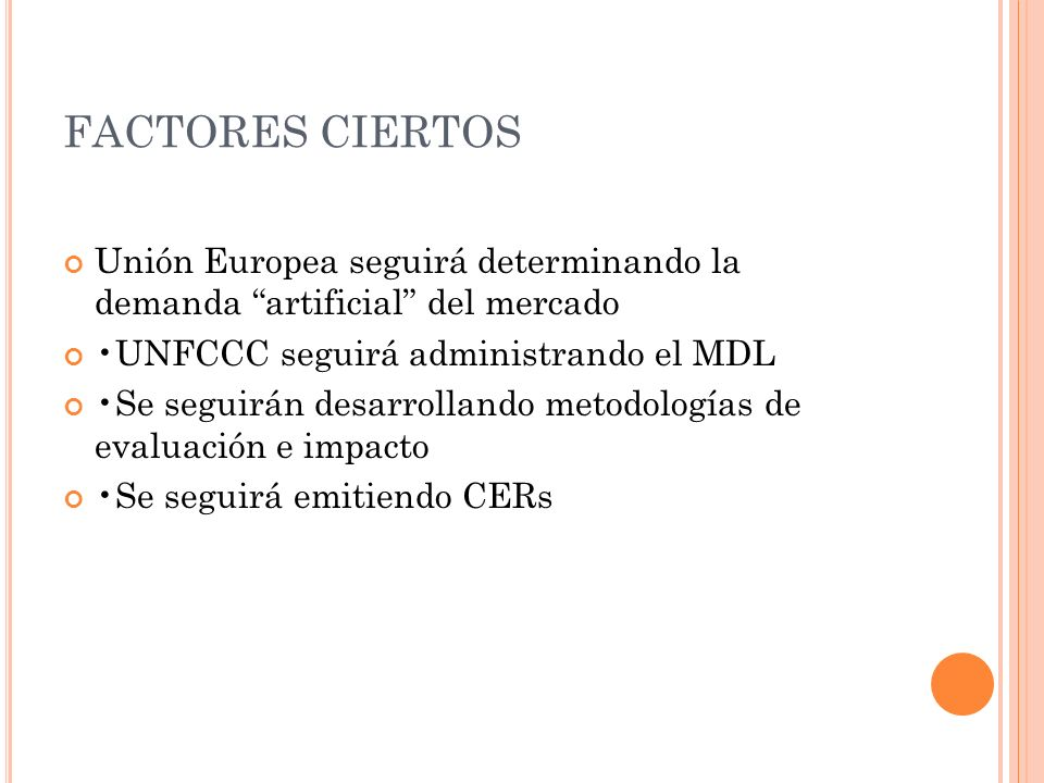 FACTORES CIERTOS Unión Europea seguirá determinando la demanda artificial del mercado UNFCCC seguirá administrando el MDL Se seguirán desarrollando me