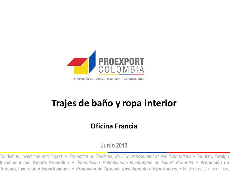 China, con 40% del mercado Colombia aún fuera del radar * Las PA analizadas como ropa interior fueron: 61.08.11, 61.08.19, 61.08.21, 61.08.22, 61.08.29, 61.08.91, 61.08.92, 62.08.11, 62.08.19, 62.08.91, 62.08.92, 62.08.99, 62.12.10 Fuente: Trademap – CalculosPROEXPORT.
