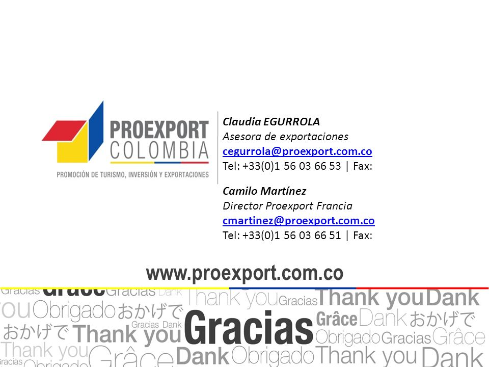 www.proexport.com.co Claudia EGURROLA Asesora de exportaciones cegurrola@proexport.com.co Tel: +33(0)1 56 03 66 53 | Fax: Camilo Martínez Director Pro
