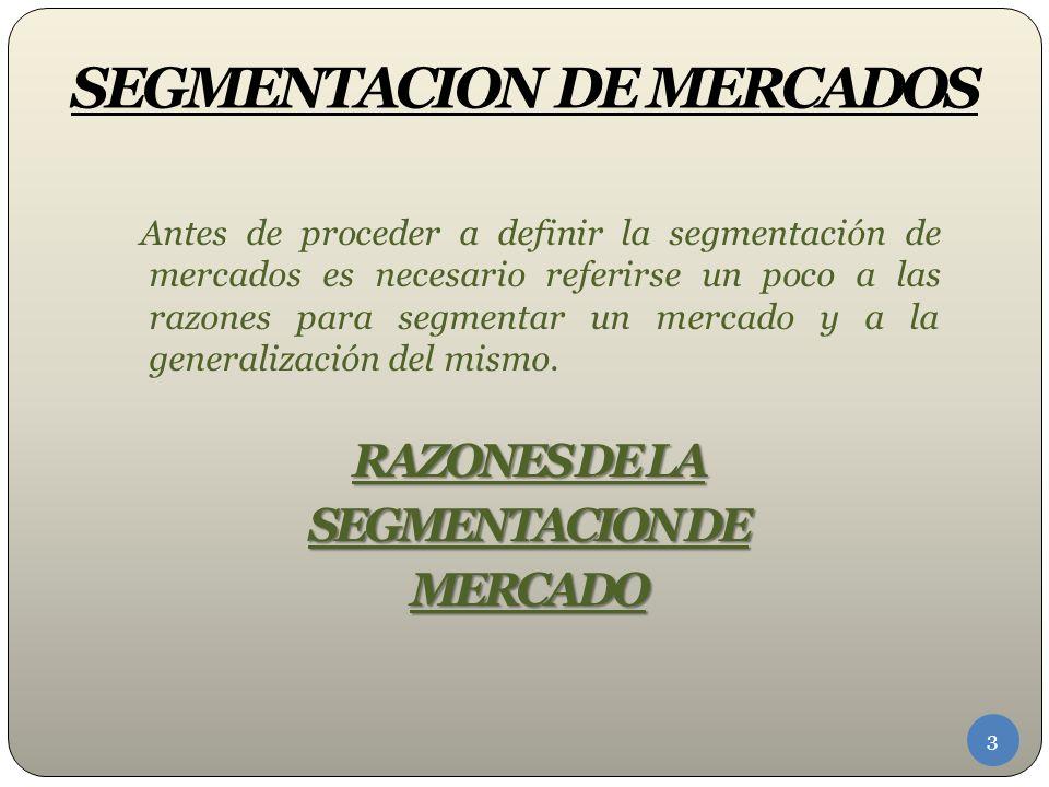 SEGMENTACION DE MERCADOS Antes de proceder a definir la segmentación de mercados es necesario referirse un poco a las razones para segmentar un mercado y a la generalización del mismo.