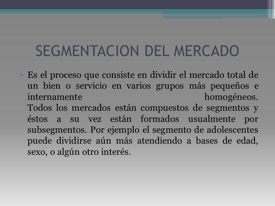 SEGMENTACION DEL MERCADO Es el proceso que consiste en dividir el mercado total de un bien o servicio en varios grupos más pequeños e internamente hom