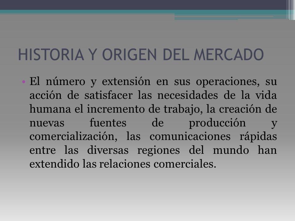 HISTORIA Y ORIGEN DEL MERCADO El número y extensión en sus operaciones, su acción de satisfacer las necesidades de la vida humana el incremento de tra