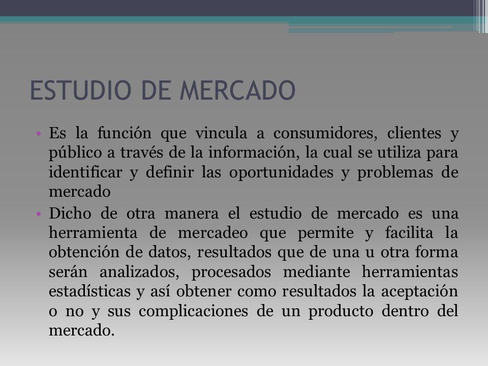 ESTUDIO DE MERCADO Es la función que vincula a consumidores, clientes y público a través de la información, la cual se utiliza para identificar y defi