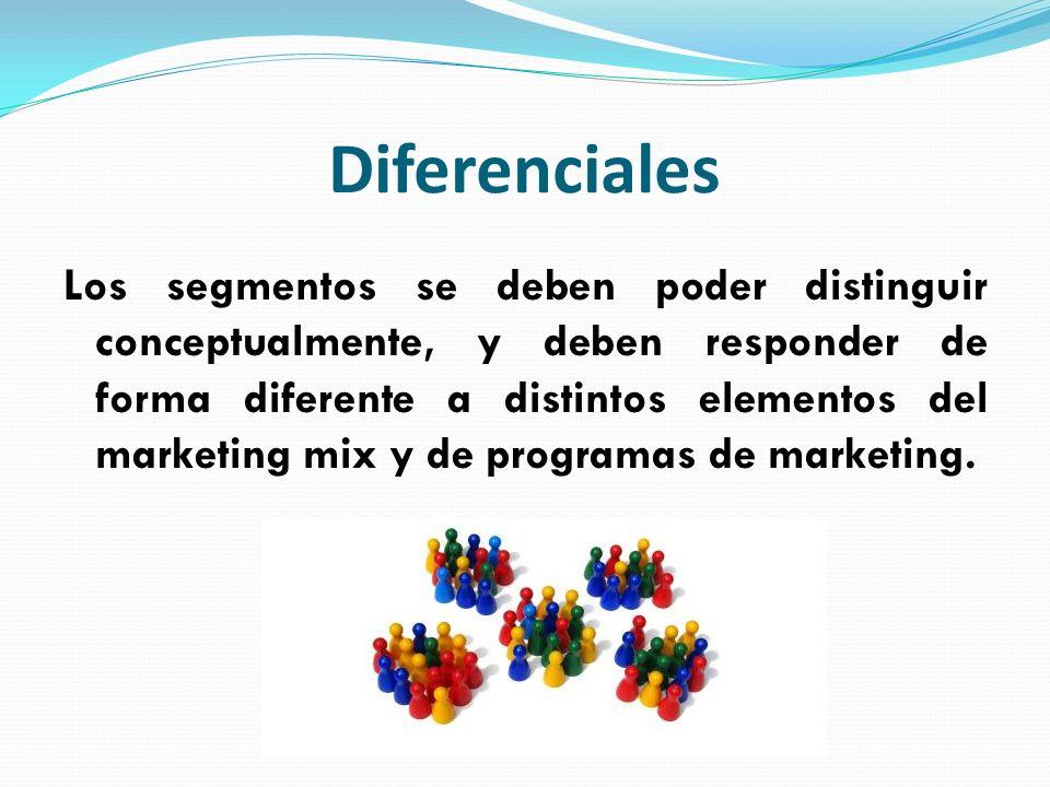 Diferenciales Los segmentos se deben poder distinguir conceptualmente, y deben responder de forma diferente a distintos elementos del marketing mix y